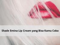 Shade Emina Lip Cream yang Bisa Kamu Coba