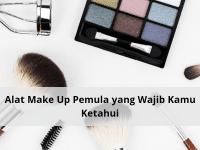 Alat Make Up untuk Pemula yang Wajib Kamu Ketahui