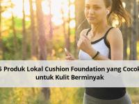 5 Produk Lokal Cushion Foundation yang Cocok untuk Kulit Berminyak